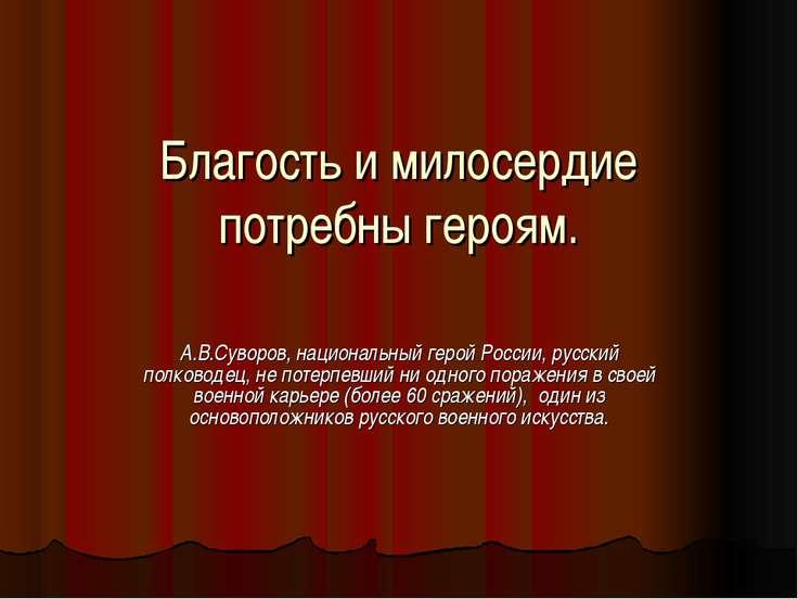 Благость и милосердие потребны героям. А.В.Суворов, национальный герой России...