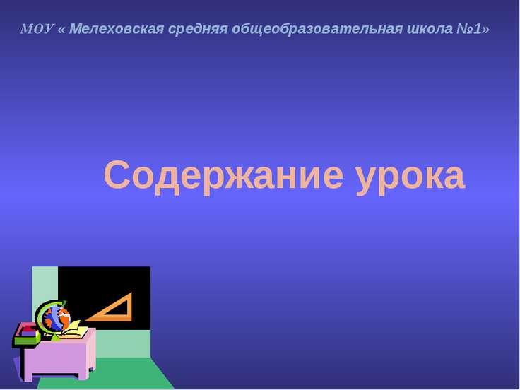 МОУ « Мелеховская средняя общеобразовательная школа №1» Содержание урока