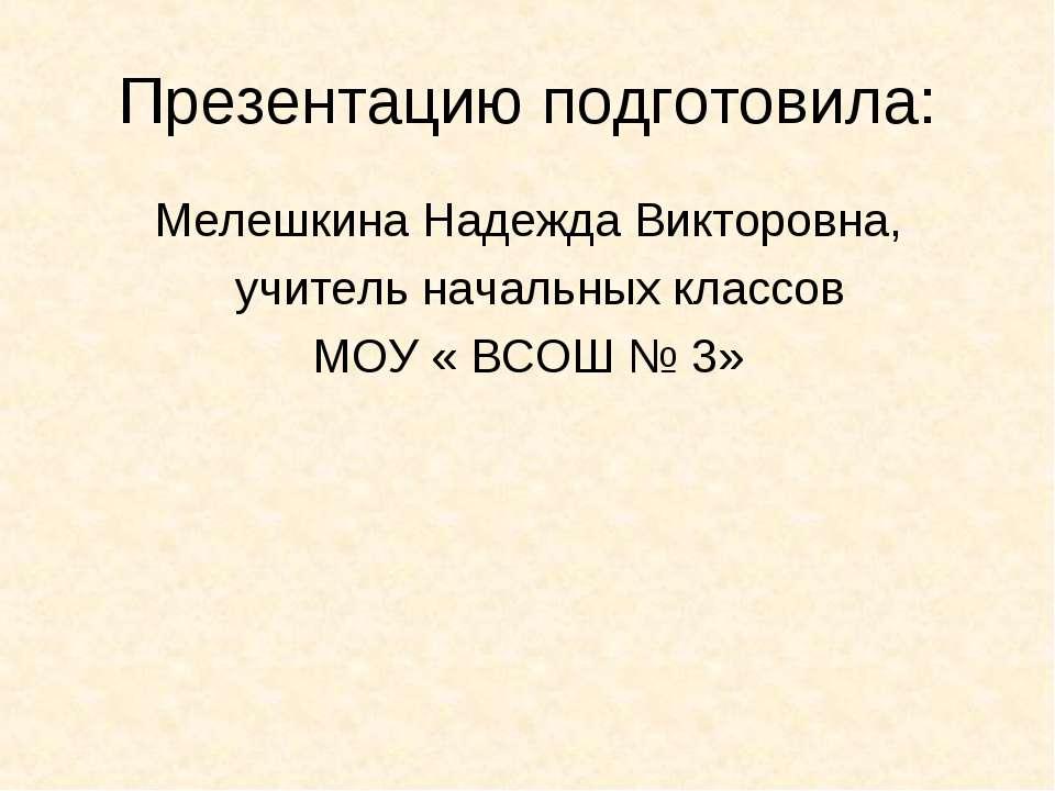 Презентацию подготовила: Мелешкина Надежда Викторовна, учитель начальных клас...