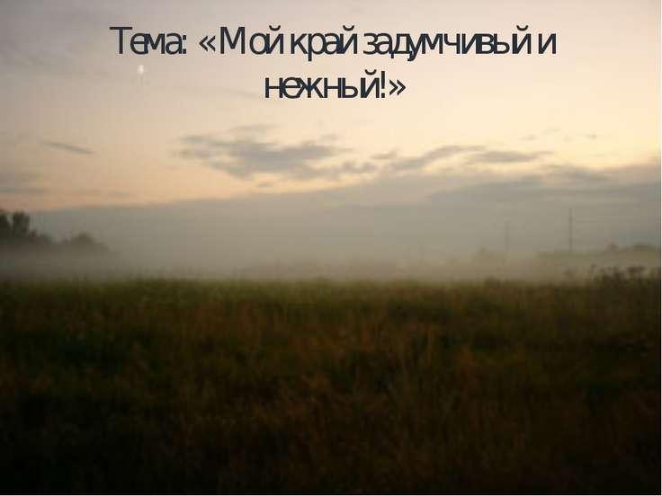 Тема: « Мой край задумчивый и нежный!»