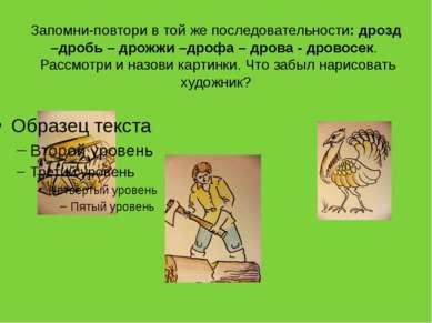 Запомни-повтори в той же последовательности: дрозд –дробь – дрожжи –дрофа – д...