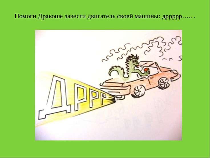 Помоги Дракоше завести двигатель своей машины: дррррр….. .