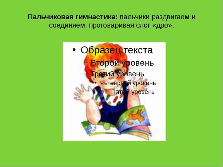 Пальчиковая гимнастика: пальчики раздвигаем и соединяем, проговаривая слог «д...