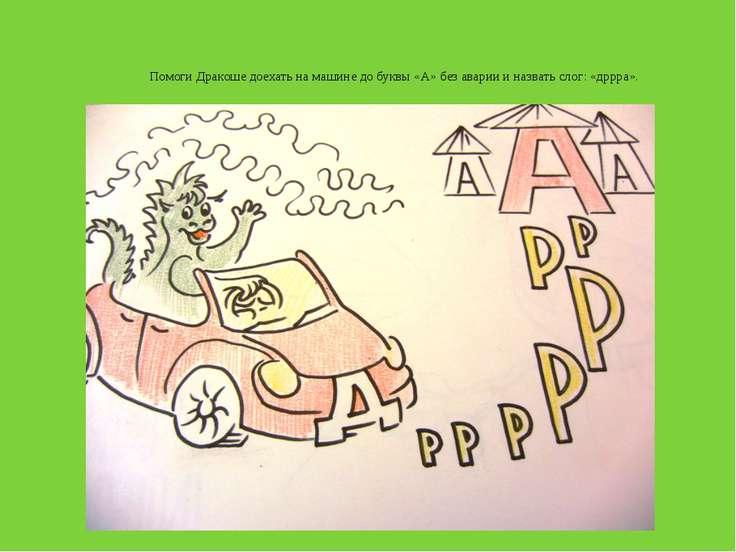 Помоги Дракоше доехать на машине до буквы «А» без аварии и назвать слог: «дрр...