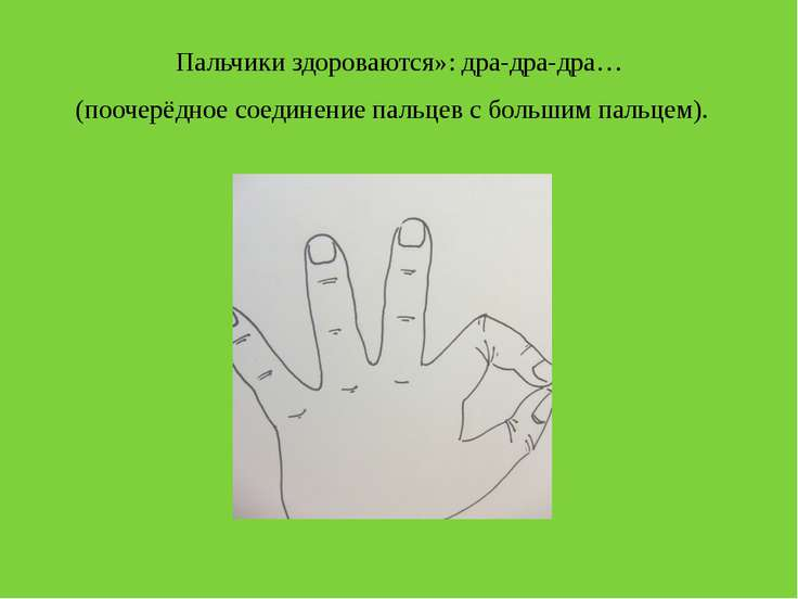 Пальчики здороваются»: дра-дра-дра… (поочерёдное соединение пальцев с большим...
