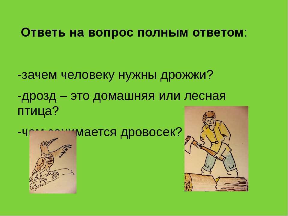 Ответь на вопрос полным ответом: -зачем человеку нужны дрожжи? -дрозд – это д...