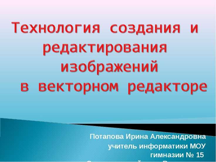 Потапова Ирина Александровна учитель информатики МОУ гимназии № 15 Советского...