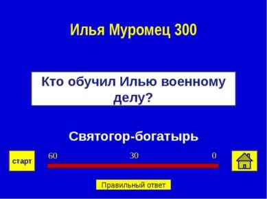 Святогор-богатырь Кто обучил Илью военному делу? Илья Муромец 300 0 30 60 ста...