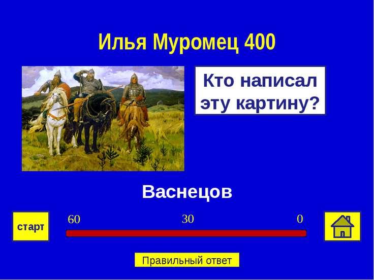 Васнецов Кто написал эту картину? Илья Муромец 400 0 30 60 старт Правильный о...