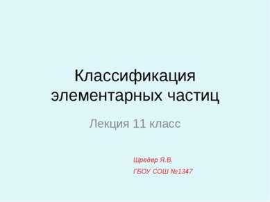 Классификация элементарных частиц Лекция 11 класс Шредер Я.В. ГБОУ СОШ №1347
