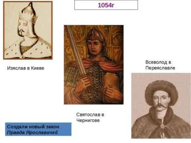 Изяслав в Киеве Святослав в Чернигове Всеволод в Переяславле 1054г Создали но...