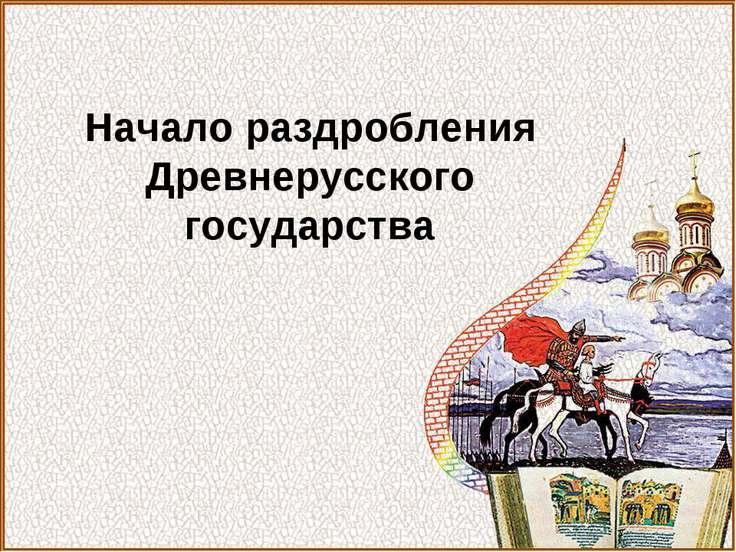 Начало раздробления Древнерусского государства