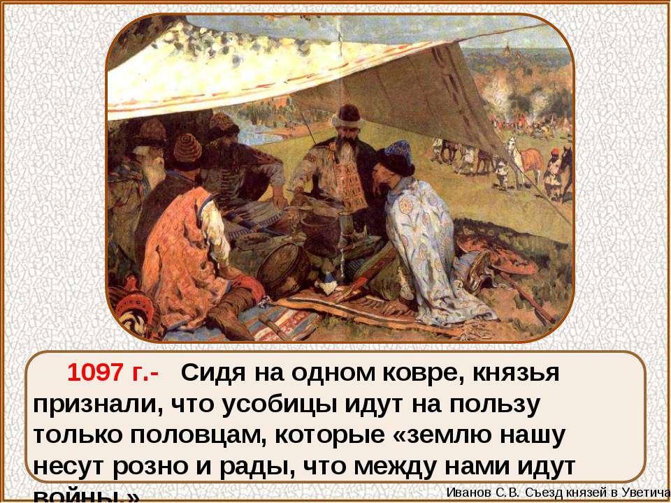 1097 г.- Сидя на одном ковре, князья признали, что усобицы идут на пользу тол...