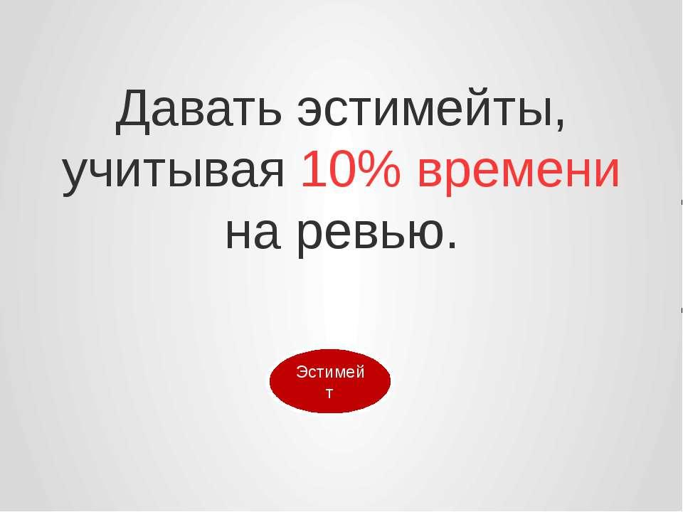 Давать эстимейты, учитывая 10% времени на ревью.