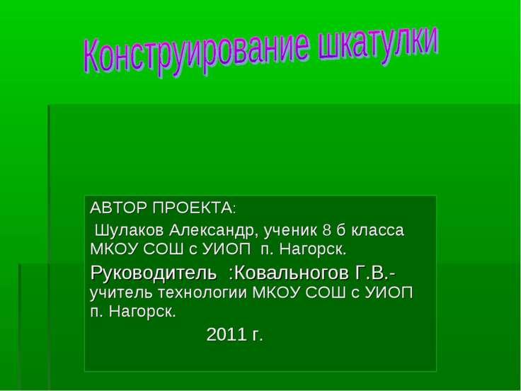 АВТОР ПРОЕКТА: Шулаков Александр, ученик 8 б класса МКОУ СОШ с УИОП п. Нагорс...