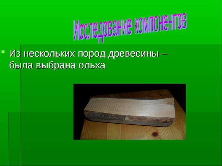 Из нескольких пород древесины –была выбрана ольха