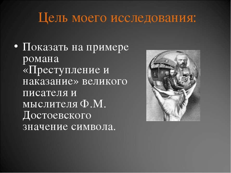 Цель моего исследования: Показать на примере романа «Преступление и наказание...