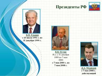Президенты РФ Б.Н. Ельцин с 10 июля 1991 г. по 31 декабря 1999 г. В.В.Путин ...