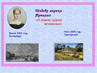 Шедевр лирики Пушкина Весна 1819 год, Петербург Лето 1825 год, Тригорское «Я ...