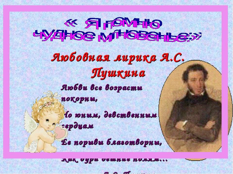 Любовная лирика А.С. Пушкина Любви все возрасты покорны, Но юным, девственным...