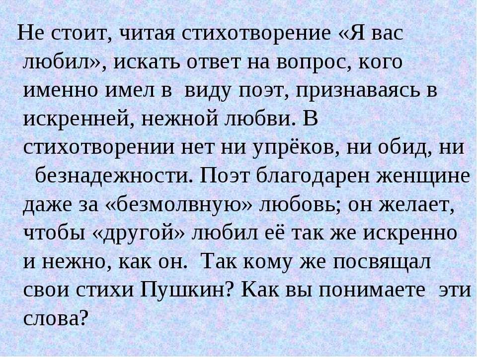 Не стоит, читая стихотворение «Я вас любил», искать ответ на вопрос, кого име...