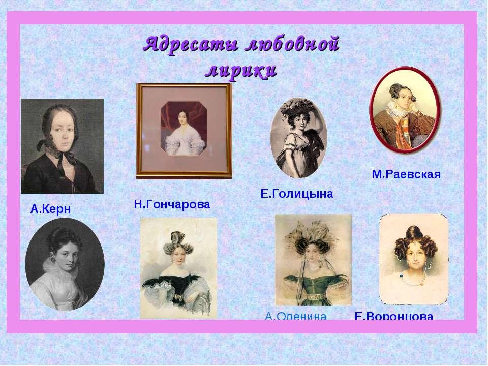 Адресаты любовной лирики Е.Голицына Е.Бакунина А.Керн М.Раевская А.Оленина Е....