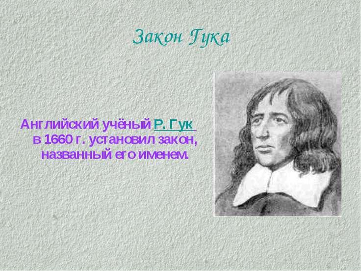 Закон Гука Английский учёный Р. Гук в 1660 г. установил закон, названный его ...