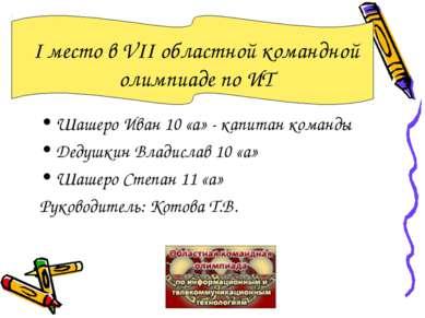 I место в VII областной командной олимпиаде по ИТ Шашеро Иван 10 «а» - капита...