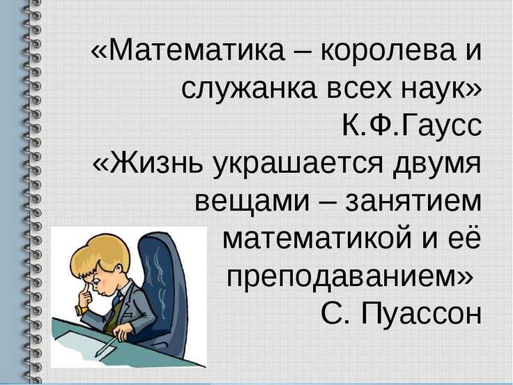«Математика – королева и служанка всех наук» К.Ф.Гаусс «Жизнь украшается двум...