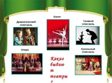 Какие бывают театры? Драматический спектакль Теневой спектакль Балет Опера Ку...
