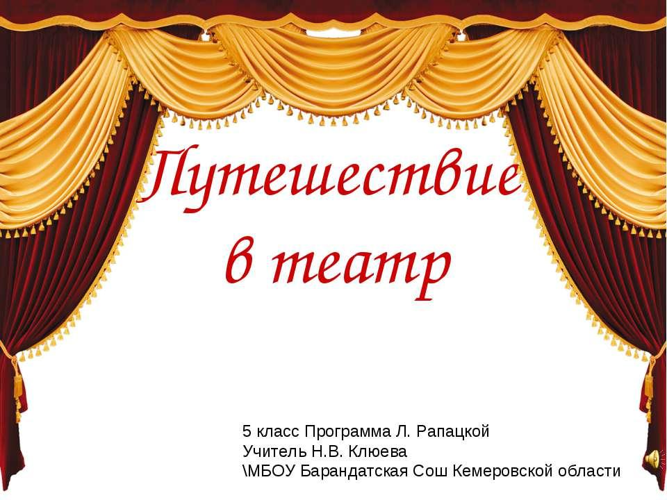 Путешествие в театр 5 класс Программа Л. Рапацкой Учитель Н.В. Клюева \МБОУ Б...