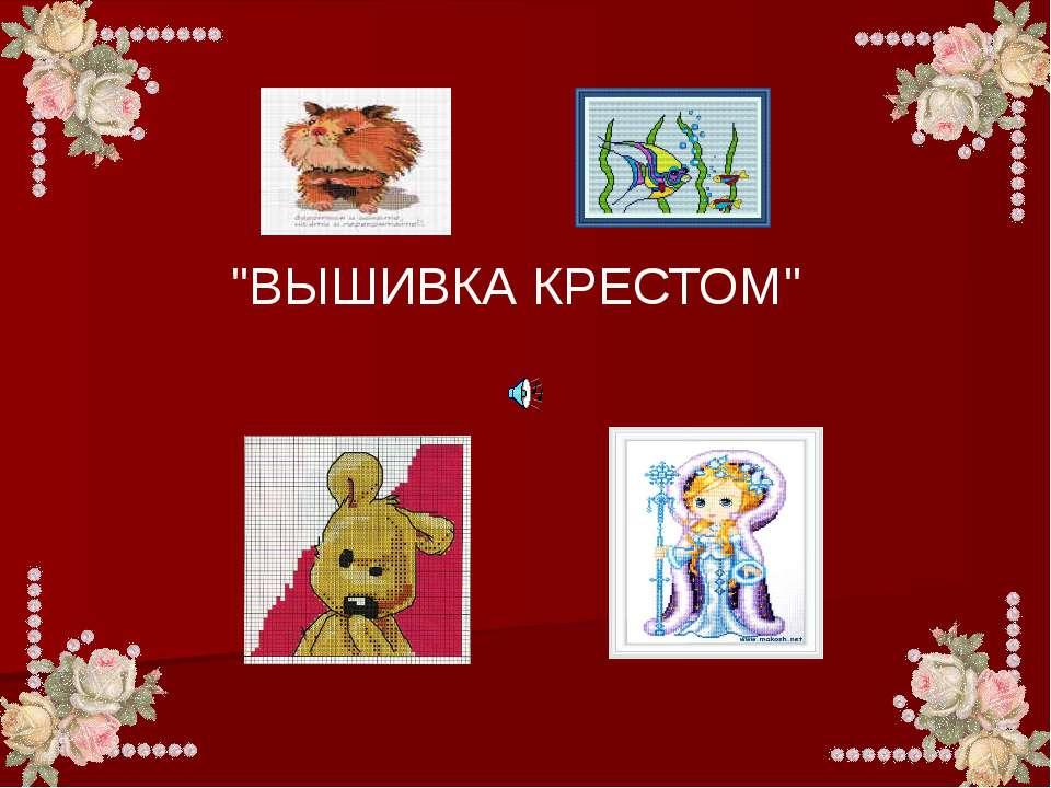 """""""ВЫШИВКА КРЕСТОМ"""""""