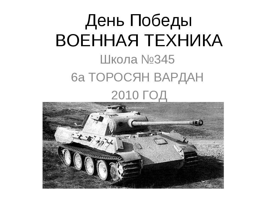 День Победы ВОЕННАЯ ТЕХНИКА Школа №345 6а ТОРОСЯН ВАРДАН 2010 ГОД