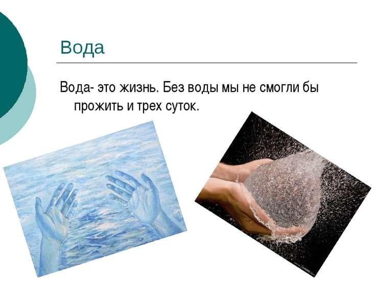 Вода Вода- это жизнь. Без воды мы не смогли бы прожить и трех суток.