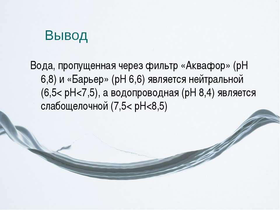 Вывод Вода, пропущенная через фильтр «Аквафор» (pH 6,8) и «Барьер» (pH 6,6) я...