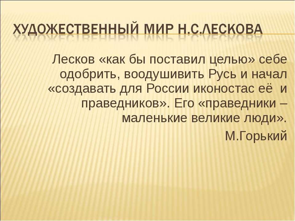 Лесков «как бы поставил целью» себе одобрить, воодушивить Русь и начал «созда...