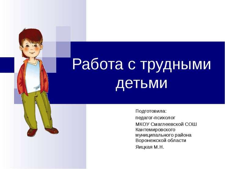 Работа с трудными детьми Подготовила: педагог-психолог МКОУ Смаглеевской СОШ ...