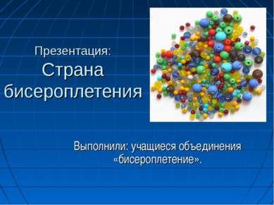 Презентация: Страна бисероплетения Выполнили: учащиеся объединения «бисеропле...