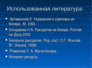 Использованная литература: .Артамонова Е. Украшения и сувениры из бисера.- М....