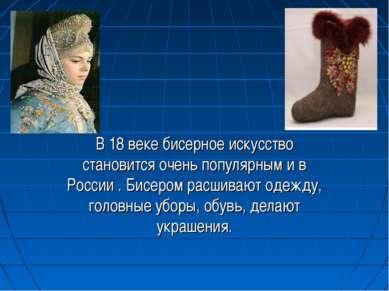 В 18 веке бисерное искусство становится очень популярным и в России . Бисером...