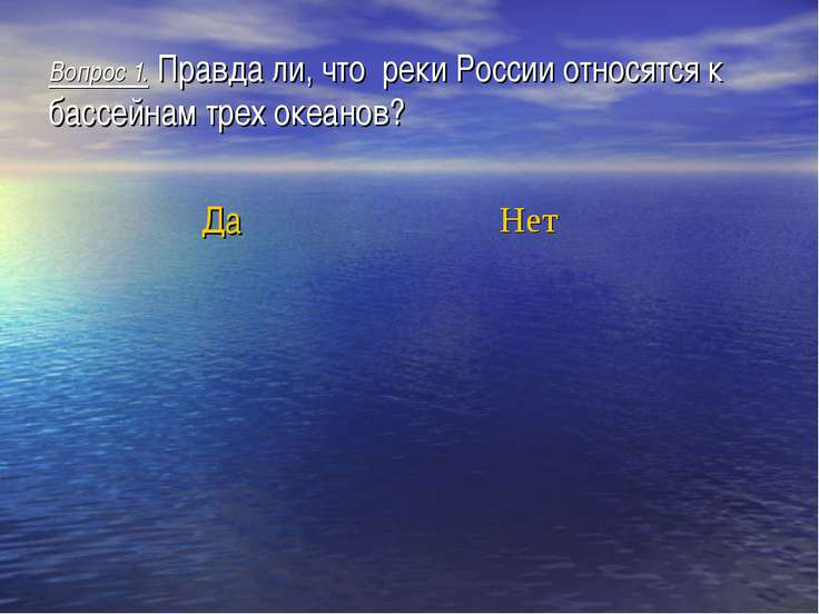 Вопрос 1. Правда ли, что реки России относятся к бассейнам трех океанов? Да Нет