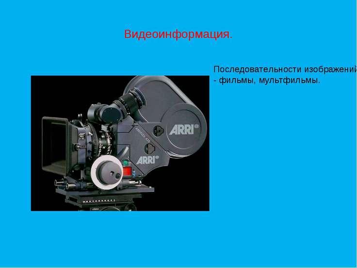 Видеоинформация. Последовательности изображений - фильмы, мультфильмы.