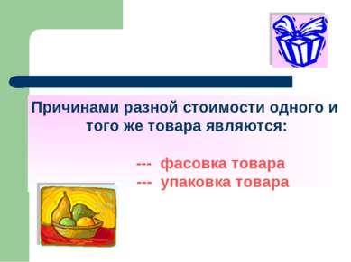 Причинами разной стоимости одного и того же товара являются: --- фасовка това...