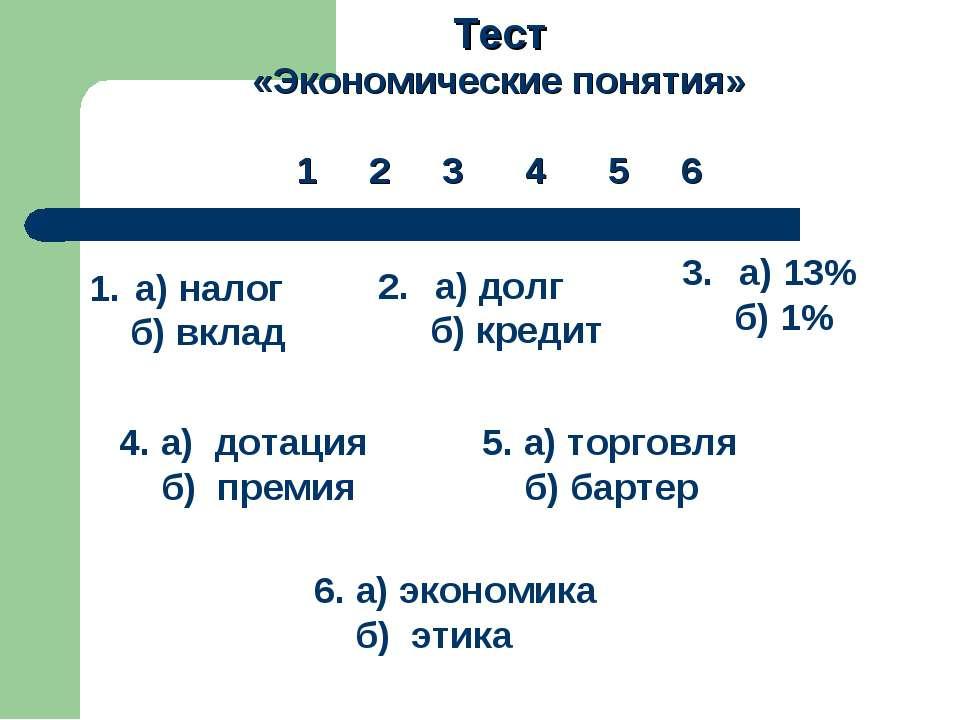Тест «Экономические понятия» 1 2 3 4 5 6 а) налог б) вклад а) долг б) кредит ...