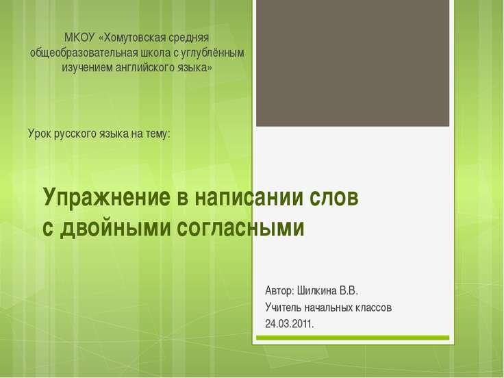 Упражнение в написании слов с двойными согласными Автор: Шилкина В.В. Учитель...