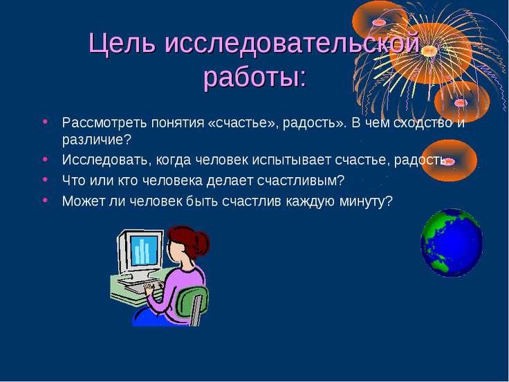 Цель исследовательской работы: Рассмотреть понятия «счастье», радость». В чем...