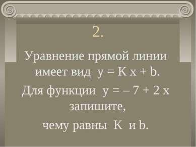 2. Уравнение прямой линии имеет вид у = К х + b. Для функции у = – 7 + 2 х за...