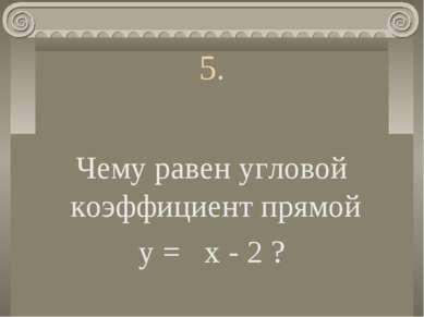 5. Чему равен угловой коэффициент прямой у = х - 2 ?