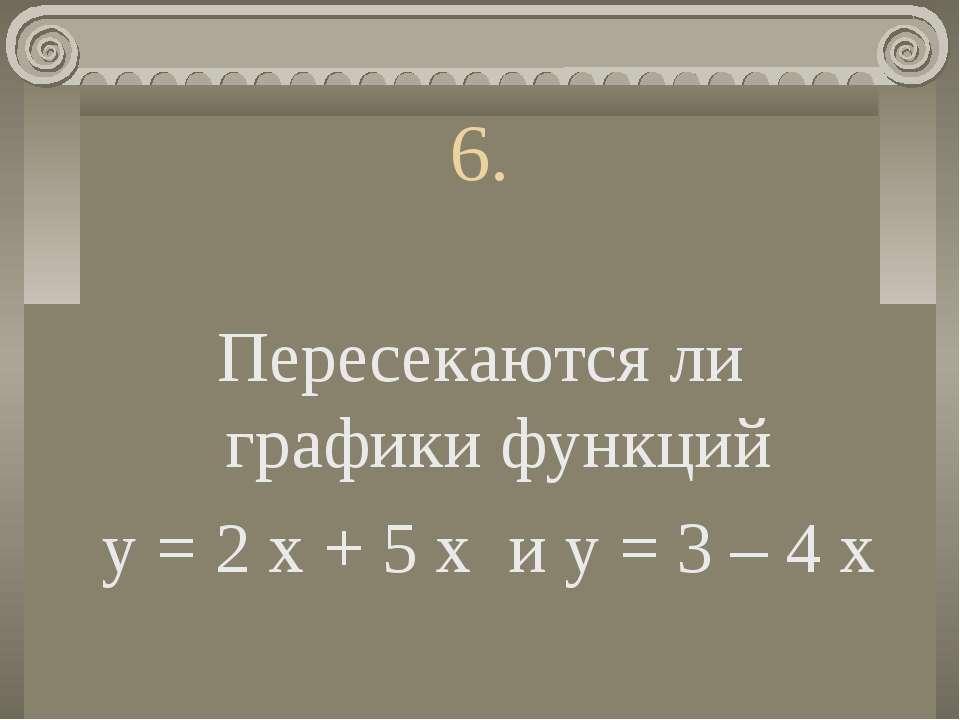 6. Пересекаются ли графики функций у = 2 х + 5 х и у = 3 – 4 х
