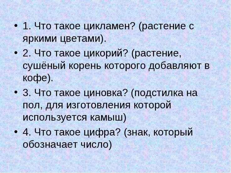 1. Что такое цикламен? (растение с яркими цветами). 2. Что такое цикорий? (ра...
